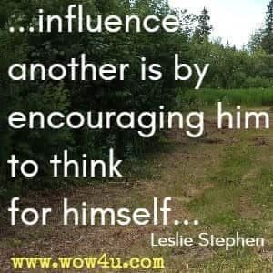 ...influence another is by encouraging him to think for himself... Leslie Stephen