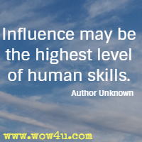 Influence may be the highest level of human skills. Author Unknown