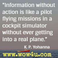 Information without action is like a pilot flying missions in a cockpit simulator without ever getting into a real plane. K. P. Yohannan