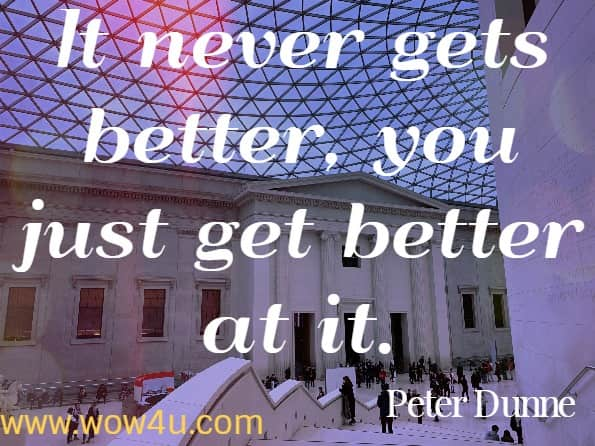 It never gets better, you just get better at it.  Peter Dunne, The 50 Things