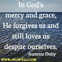 In God's mercy and grace, He forgives us and still loves us despite ourselves. Jeanette Duby