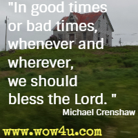 In good times or bad times, whenever and wherever, we should bless the Lord. Michael Crenshaw,