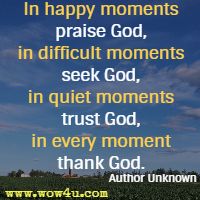 In happy moments praise God, in difficult moments seek God, in quiet moments trust God, in every moment thank God.  Author Unknown