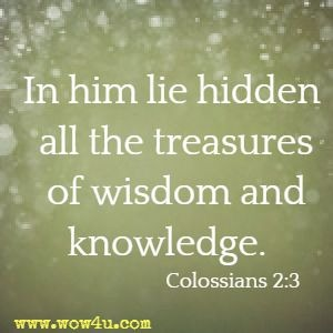 In him lie hidden all the treasures of wisdom and knowledge. Colossians 2:3