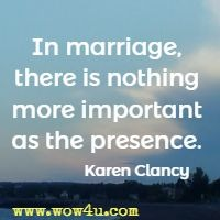 In marriage, there is nothing more important as the presence. Karen Clancy