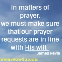 In matters of prayer, we must make sure that our prayer requests are in line with His will.  James Revie