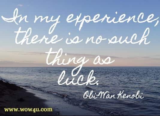 In my experience, there is no such thing as luck.  Obi-Wan Kenobi