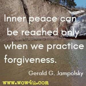 Inner peace can be reached only when we practice forgiveness. Gerald G. Jampolsky