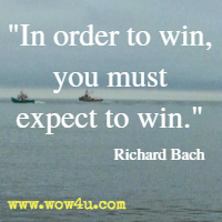 In order to win, you must expect to win. Richard Bach