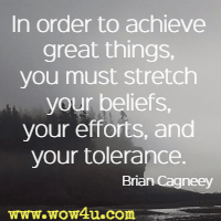 In order to achieve great things, you must stretch your beliefs, your efforts, and your tolerance. Brian Cagneey