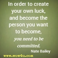 In order to create your own luck, and become the person you want to become, you need to be committed. Nate Bailey