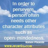 In order to persevere, a person often needs other character  attributes such as open-mindedness. Rohen Phoenix