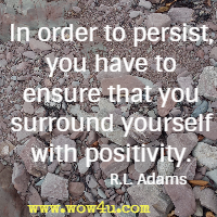 In order to persist, you have to ensure that you surround  yourself with positivity.  R.L. Adams