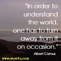 In order to understand the world, one has to turn away from it on occasion. Albert Camus