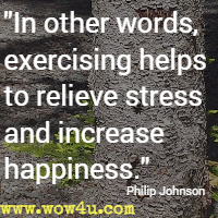 In other words, exercising helps to relieve stress and increase happiness. Philip Johnson