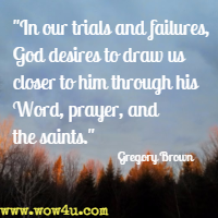 In our trials and failures, God desires to draw us closer to him through his Word, prayer, and the saints. Gregory Brown
