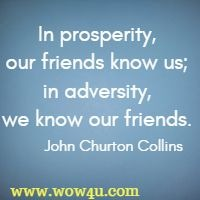 In prosperity, our friends know us; in adversity, we know our friends.   John Churton Collins