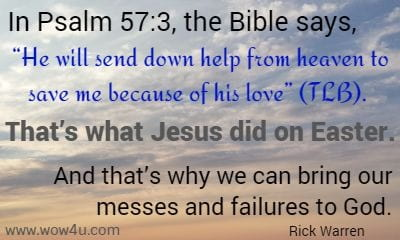 In Psalm 57:3, the Bible says, He will send down help from heaven to save me because of his love (TLB). That's what Jesus did on Easter. And that's why we can bring our messes and failures to God. Rick Warren