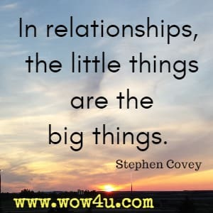 In relationships, the little things are the big things. Stephen Covey