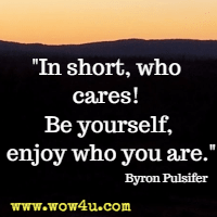In short, who cares! Be yourself, enjoy who you are. Byron Pulsifer