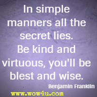 In simple manners all the secret lies. Be kind and virtuous, you'll  be blest and wise. Benjamin Franklin