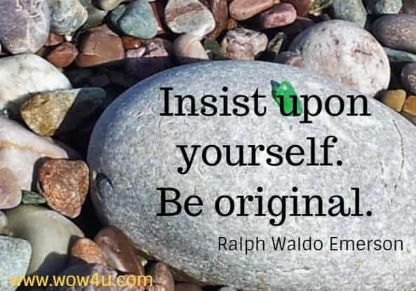 Insist upon yourself. Be original.  Ralph Waldo Emerson