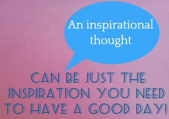 An inspirational thought   can be just the inspiration you need to have a good day!