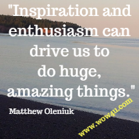 Inspiration and enthusiasm can drive us to do huge, amazing things.  Matthew Oleniuk