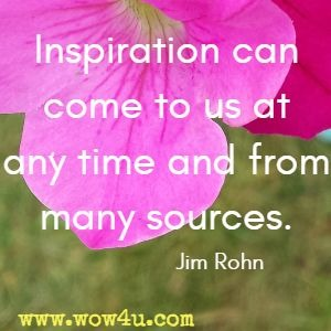 Inspiration can come to us at any time and from many sources. Jim Rohn