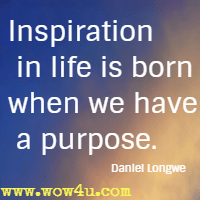Inspiration in life is born when we have a purpose. Daniel Longwe