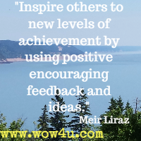 Inspire others to new levels of achievement by using positive encouraging feedback and ideas. Meir Liraz