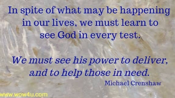 In spite of what may be happening in our lives, we must learn to  see God in every test. We must see his power to deliver, and to  help those in need. Michael Crenshaw