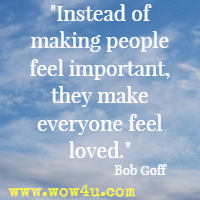Instead of making people feel important, they make everyone feel loved. Bob Goff
