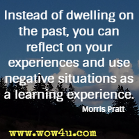 Instead of dwelling on the past, you can reflect on your experiences and use negative situations as a learning experience. Morris Pratt