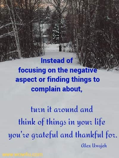 Instead of focusing on the negative aspect or finding things to complain about, turn it around and think of things in your life you're grateful and thankful for.    Alex Uwajeh