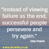 Instead of viewing failure as the end, successful people persevere and try again. Skip Powell