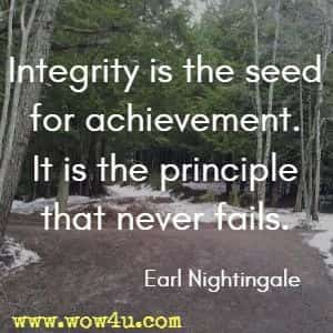 Integrity is the seed for achievement. It is the principle that never fails. Earl Nightingale