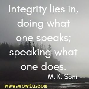 Integrity lies in, doing what one speaks; speaking what one does. M. K. Soni