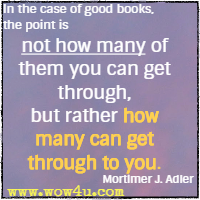 In the case of good books, the point is not how many of them you can get through, but rather how many can get through to you. Mortimer J. Adler