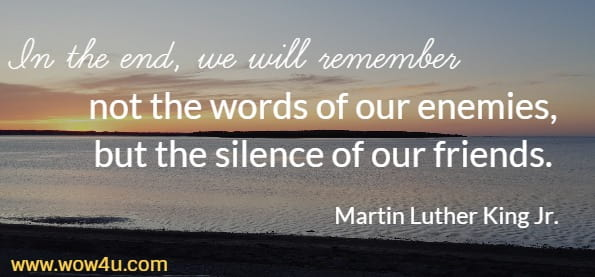 In the end, we will remember not the words of our enemies,  but the silence of our friends.  Martin Luther King Jr.