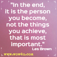 In the end, it is the person you become, not the things you achieve, that is most important. Les Brown