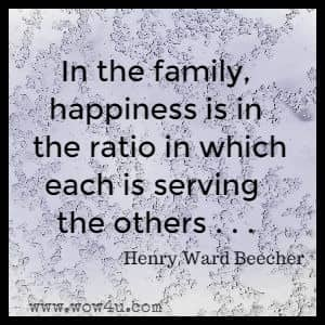 In the family, happiness is in the ratio in which each is serving the others . . .Henry Ward Beecher
