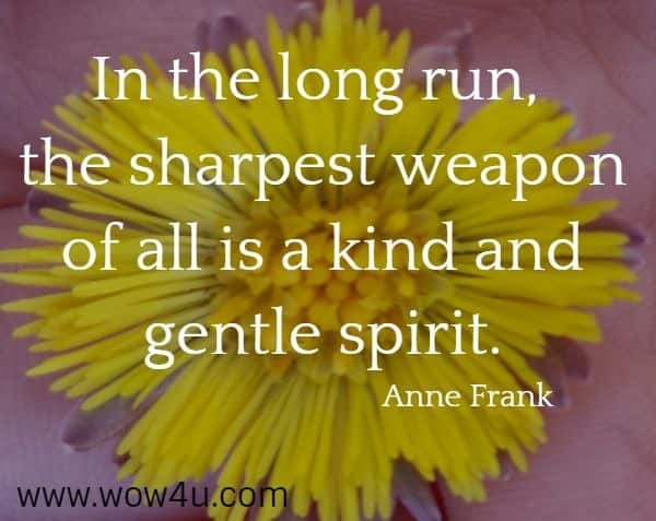 In the long run, the sharpest weapon of all is a kind and gentle spirit.  Anne Frank