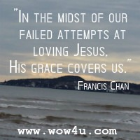 In the midst of our failed attempts at loving Jesus, His grace covers us. Francis Chan