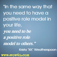 In the same way that you need to have a positive role model in your life, you need to be a positive role model to others.  Krista KK Weatherspoon