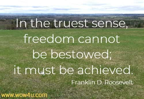 In the truest sense, freedom cannot be bestowed; it must be achieved.   Franklin D. Roosevelt