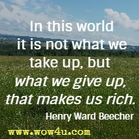 In this world it is not what we take up, but what we give up, that makes us rich. Henry Ward Beecher