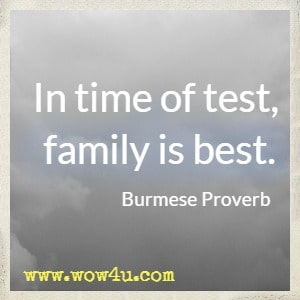 In time of test, family is best. Burmese Proverb
