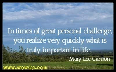 In times of great personal challenge, you realize very quickly what is truly important in life. Mary Lee Gannon