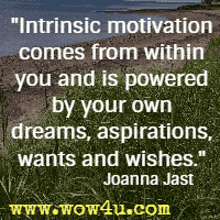 Intrinsic motivation comes from within you and is powered by your own dreams, aspirations, wants and wishes. Joanna Jast